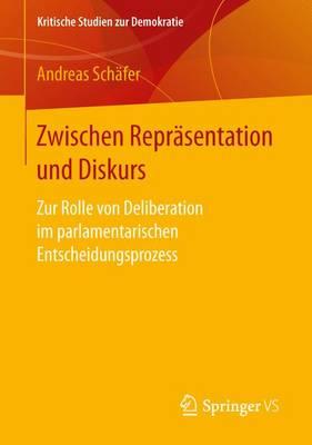 Zwischen Repr sentation Und Diskurs: Zur Rolle Von Deliberation Im Parlamentarischen Entscheidungsprozess - Kritische Studien Zur Demokratie (Paperback)