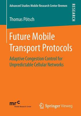 Future Mobile Transport Protocols: Adaptive Congestion Control for Unpredictable Cellular Networks - Advanced Studies Mobile Research Center Bremen (Paperback)