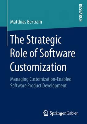 The Strategic Role of Software Customization: Managing Customization-Enabled Software Product Development (Paperback)