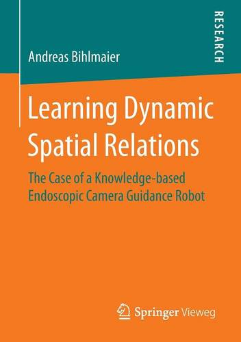 Learning Dynamic Spatial Relations: The Case of a Knowledge-based Endoscopic Camera Guidance Robot (Paperback)
