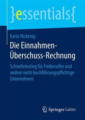 Die Einnahmen- berschuss-Rechnung: Schnelleinstieg F r Freiberufler Und Andere Nicht Buchf hrungspflichtige Unternehmer - Essentials (Paperback)