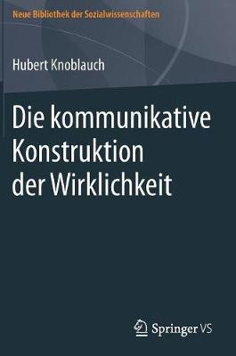 Die Kommunikative Konstruktion Der Wirklichkeit - Neue Bibliothek Der Sozialwissenschaften (Hardback)