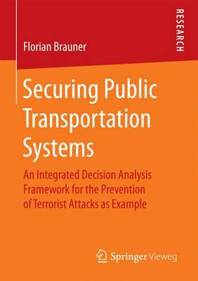 Securing Public Transportation Systems: An Integrated Decision Analysis Framework for the Prevention of Terrorist Attacks as Example (Paperback)