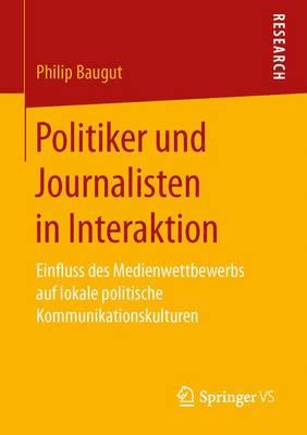 Politiker Und Journalisten in Interaktion: Einfluss Des Medienwettbewerbs Auf Lokale Politische Kommunikationskulturen (Paperback)
