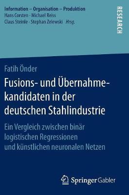 Fusions- Und Ubernahmekandidaten in Der Deutschen Stahlindustrie: Ein Vergleich Zwischen Binar Logistischen Regressionen Und Kunstlichen Neuronalen Netzen - Information - Organisation - Produktion (Hardback)