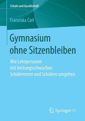 Gymnasium Ohne Sitzenbleiben: Wie Lehrpersonen Mit Leistungsschwachen Schulerinnen Und Schulern Umgehen - Schule Und Gesellschaft 60 (Paperback)