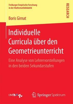 Individuelle Curricula �ber Den Geometrieunterricht: Eine Analyse Von Lehrervorstellungen in Den Beiden Sekundarstufen - Freiburger Empirische Forschung in Der Mathematikdidaktik (Paperback)