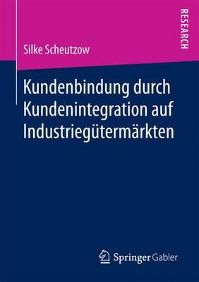 Kundenbindung Durch Kundenintegration Auf Industrieg�term�rkten (Paperback)