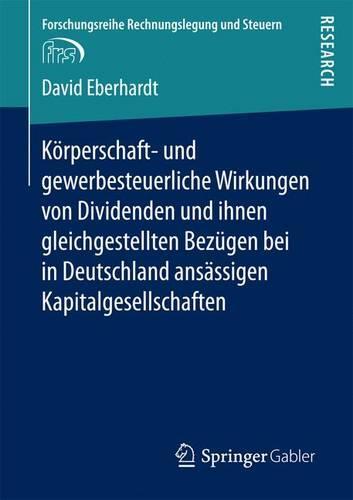 K�rperschaft- Und Gewerbesteuerliche Wirkungen Von Dividenden Und Ihnen Gleichgestellten Bez�gen Bei in Deutschland ANS�ssigen Kapitalgesellschaften - Forschungsreihe Rechnungslegung Und Steuern (Paperback)