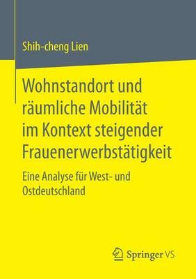 Wohnstandort Und R umliche Mobilit t Im Kontext Steigender Frauenerwerbst tigkeit: Eine Analyse F r West- Und Ostdeutschland (Paperback)