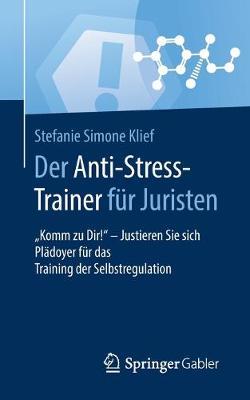 """Der Anti-Stress-Trainer Fur Juristen: """"komm Zu Dir!"""" - Justieren Sie Sich Pladoyer Fur Das Training Der Selbstregulation - Anti-Stress-Trainer (Paperback)"""