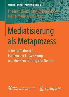 Mediatisierung ALS Metaprozess: Transformationen, Formen Der Entwicklung Und Die Generierung Von Neuem - Medien - Kultur - Kommunikation (Paperback)