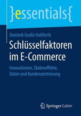 Schl sselfaktoren Im E-Commerce: Innovationen, Skaleneffekte, Daten Und Kundenzentrierung - Essentials (Paperback)