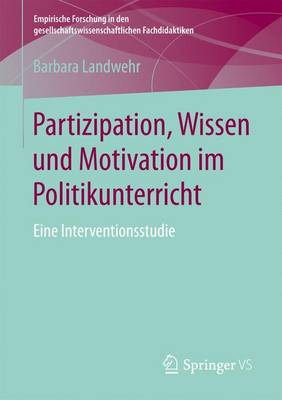 Partizipation, Wissen Und Motivation Im Politikunterricht: Eine Interventionsstudie - Empirische Forschung in Den Gesellschaftswissenschaftlichen (Paperback)