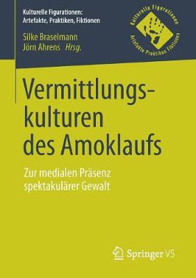 Vermittlungskulturen Des Amoklaufs: Zur Medialen Pr�senz Spektakul�rer Gewalt - Kulturelle Figurationen: Artefakte, Praktiken, Fiktionen (Paperback)
