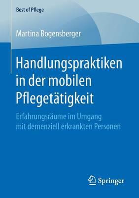 Handlungspraktiken in Der Mobilen Pflegetatigkeit: Erfahrungsraume Im Umgang Mit Demenziell Erkrankten Personen - Best of Pflege (Paperback)