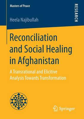 Reconciliation and Social Healing in Afghanistan: A Transrational and Elicitive Analysis Towards Transformation - Masters of Peace (Paperback)