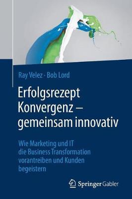 Erfolgsrezept Konvergenz - Gemeinsam Innovativ: Wie Marketing Und It Die Business Transformation Vorantreiben Und Kunden Begeistern (Paperback)