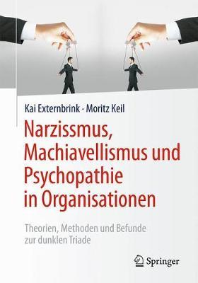 Narzissmus, Machiavellismus Und Psychopathie in Organisationen: Theorien, Methoden Und Befunde Zur Dunklen Triade (Paperback)