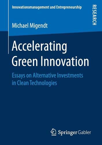 Accelerating Green Innovation: Essays on Alternative Investments in Clean Technologies - Innovationsmanagement und Entrepreneurship (Paperback)