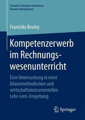 Kompetenzerwerb Im Rechnungswesenunterricht: Eine Untersuchung in Einer Bilanzmethodischen Und Wirtschaftsinstrumentellen Lehr-Lern-Umgebung - Economics Education Und Human Resource Management (Paperback)
