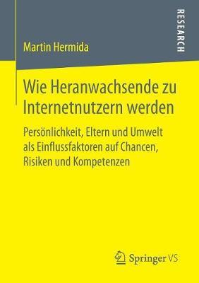 Wie Heranwachsende Zu Internetnutzern Werden: Pers nlichkeit, Eltern Und Umwelt ALS Einflussfaktoren Auf Chancen, Risiken Und Kompetenzen (Paperback)