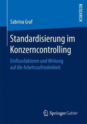 Standardisierung Im Konzerncontrolling: Einflussfaktoren Und Wirkung Auf Die Arbeitszufriedenheit (Paperback)