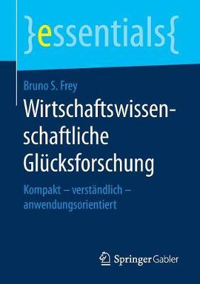 Wirtschaftswissenschaftliche Gl cksforschung: Kompakt - Verst ndlich - Anwendungsorientiert - Essentials (Paperback)