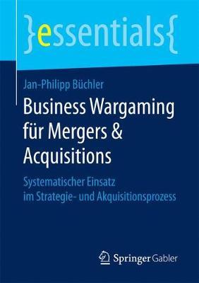 Business Wargaming F r Mergers & Acquisitions: Systematischer Einsatz Im Strategie- Und Akquisitionsprozess - Essentials (Paperback)