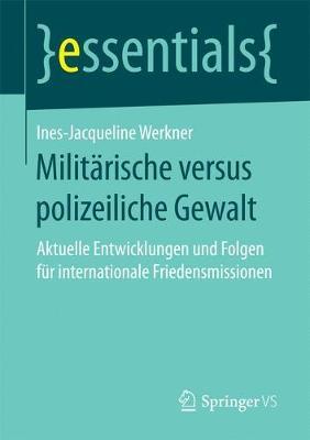 Milit�rische Versus Polizeiliche Gewalt: Aktuelle Entwicklungen Und Folgen F�r Internationale Friedensmissionen - Essentials (Paperback)