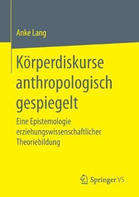 K�rperdiskurse Anthropologisch Gespiegelt: Eine Epistemologie Erziehungswissenschaftlicher Theoriebildung (Paperback)