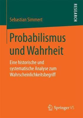 Probabilismus und Wahrheit 2017: Eine Historische und Systematische Analyse zum Wahrscheinlichkeitsbegriff (Paperback)