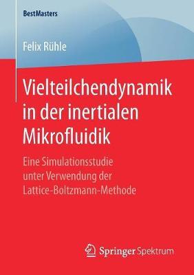Vielteilchendynamik in Der Inertialen Mikrofluidik: Eine Simulationsstudie Unter Verwendung Der Lattice-Boltzmann-Methode - Bestmasters (Paperback)