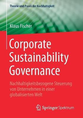 Corporate Sustainability Governance: Nachhaltigkeitsbezogene Steuerung Von Unternehmen in Einer Globalisierten Welt - Theorie Und Praxis Der Nachhaltigkeit (Paperback)