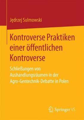 Kontroverse Praktiken Einer ffentlichen Kontroverse: Schlie ungen Von Aushandlungsr umen in Der Agro-Gentechnik-Debatte in Polen (Paperback)