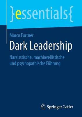 Dark Leadership: Narzisstische, Machiavellistische Und Psychopathische Fuhrung - Essentials (Paperback)