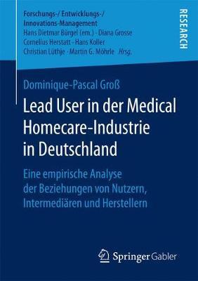 Lead User in Der Medical Homecare-Industrie in Deutschland: Eine Empirische Analyse Der Beziehungen Von Nutzern, Intermedi�ren Und Herstellern - Forschungs-/Entwicklungs-/Innovations-Management (Paperback)