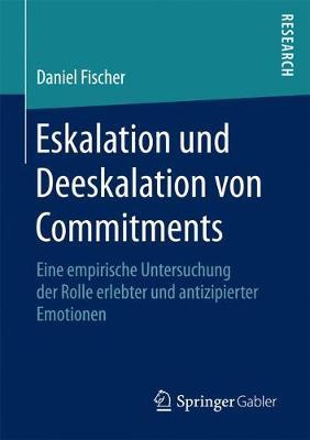 Eskalation Und Deeskalation Von Commitments: Eine Empirische Untersuchung Der Rolle Erlebter Und Antizipierter Emotionen (Paperback)