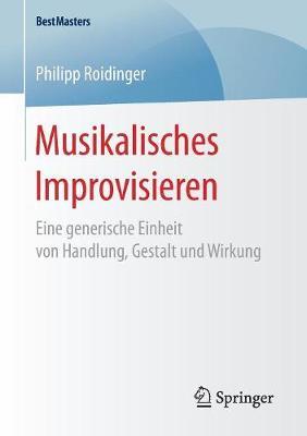 Musikalisches Improvisieren: Eine Generische Einheit Von Handlung, Gestalt Und Wirkung - Bestmasters (Paperback)