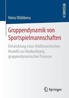 Gruppendynamik Von Sportspielmannschaften: Entwicklung Eines Feldtheoretischen Modells Zur Beobachtung Gruppendynamischer Prozesse (Paperback)