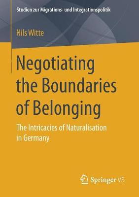 Negotiating the Boundaries of Belonging: The Intricacies of Naturalisation in Germany - Studien zur Migrations- und Integrationspolitik (Paperback)