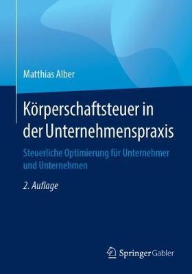 Koerperschaftsteuer in Der Unternehmenspraxis: Steuerliche Optimierung Fur Unternehmer Und Unternehmen (Paperback)