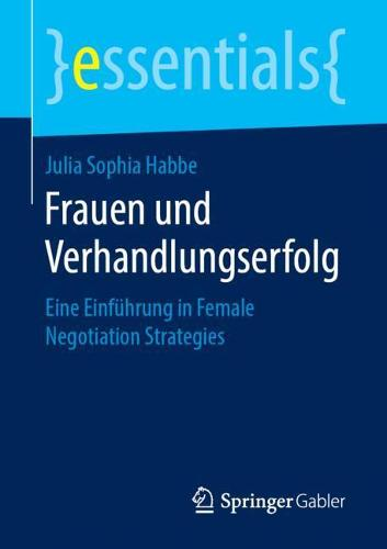 Frauen Und Verhandlungserfolg: Eine Einfuhrung in Female Negotiation Strategies - Essentials (Paperback)