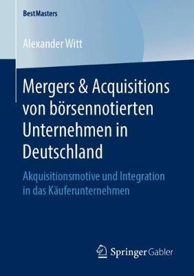 Mergers & Acquisitions Von B rsennotierten Unternehmen in Deutschland: Akquisitionsmotive Und Integration in Das K uferunternehmen - Bestmasters (Paperback)