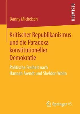 Kritischer Republikanismus Und Die Paradoxa Konstitutioneller Demokratie: Politische Freiheit Nach Hannah Arendt Und Sheldon Wolin (Paperback)
