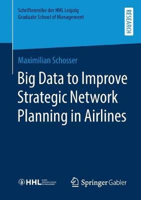 Big Data to Improve Strategic Network Planning in Airlines - Schriftenreihe der HHL Leipzig Graduate School of Management (Paperback)