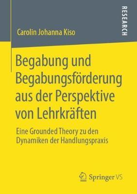 Begabung Und Begabungsfoerderung Aus Der Perspektive Von Lehrkraften: Eine Grounded Theory Zu Den Dynamiken Der Handlungspraxis (Paperback)