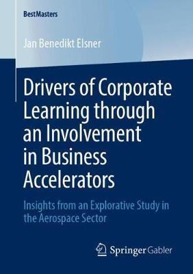 Drivers of Corporate Learning through an Involvement in Business Accelerators: Insights from an Explorative Study in the Aerospace Sector - BestMasters (Paperback)