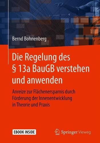 Die Regelung des 13a BauGB verstehen und anwenden: Anreize zur Flachenersparnis durch Foerderung der Innenentwicklung in Theorie und Praxis