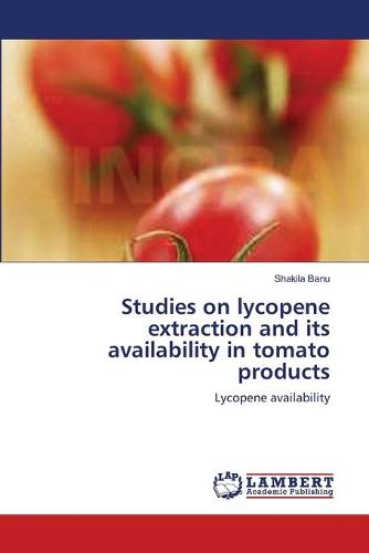Studies on Lycopene Extraction and Its Availability in Tomato Products (Paperback)